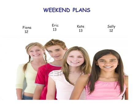 Sally 12 Kate 13 Eric 13 Fiona 12 WEEKEND PLANS. lf the weather is sunny, Eric will go fishing.