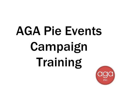 AGA Pie Events Campaign Training. Prerequisites for participation Selection by your RSM 2014 certifications - ASAP! Pass event compliance test Provide.