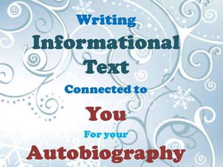 Writing Informational Text Connected to You For your Autobiography.