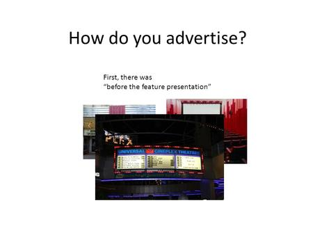 How do you advertise? First, there was before the feature presentation.