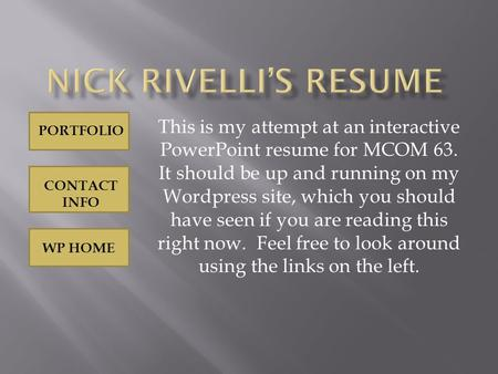 WP HOME PORTFOLIO CONTACT INFO This is my attempt at an interactive PowerPoint resume for MCOM 63. It should be up and running on my Wordpress site, which.