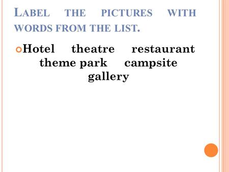 L ABEL THE PICTURES WITH WORDS FROM THE LIST. Hotel theatre restaurant theme park campsite gallery.