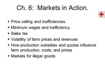 Ch. 6: Markets in Action. Price ceiling and inefficiencies. Minimum wages and inefficiency. Sales tax Volatility of farm prices and revenues How production.
