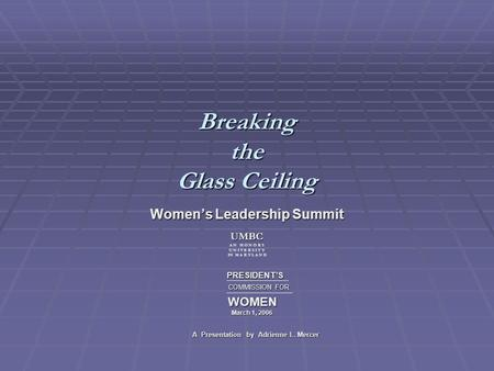 Breaking the Glass Ceiling Womens Leadership Summit PRESIDENTS PRESIDENTS COMMISSION FOR COMMISSION FOR WOMEN WOMEN March 1, 2006 March 1, 2006 A Presentation.
