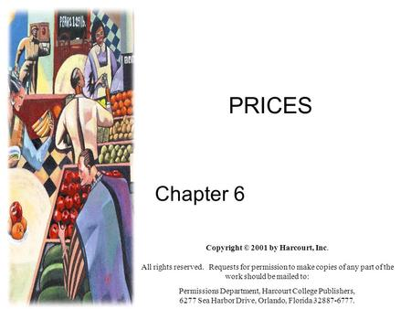 PRICES Chapter 6 Copyright © 2001 by Harcourt, Inc. All rights reserved. Requests for permission to make copies of any part of the work should be mailed.
