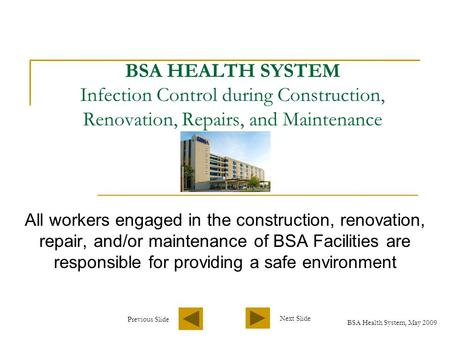 BSA Health System, May 2009 Next Slide Previous Slide BSA HEALTH SYSTEM Infection Control during Construction, Renovation, Repairs, and Maintenance All.