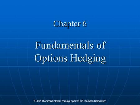 © 2007 Thomson Delmar Learning, a part of the Thomson Corporation Chapter 6 Fundamentals of Options Hedging.