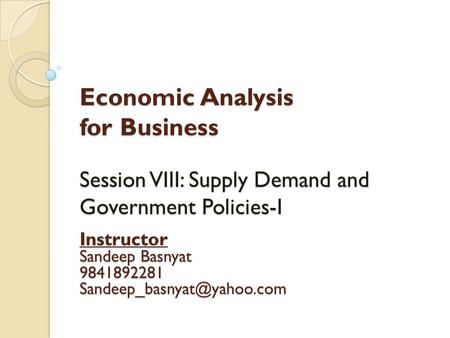Economic Analysis for Business Session VIII: Supply Demand and Government Policies-I Instructor Sandeep Basnyat 9841892281 Sandeep_basnyat@yahoo.com.