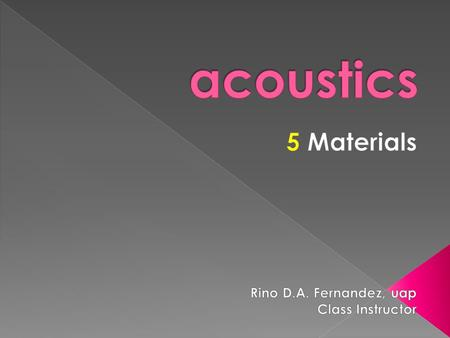 Acoustics 5 Materials Rino D.A. Fernandez, uap Class Instructor.