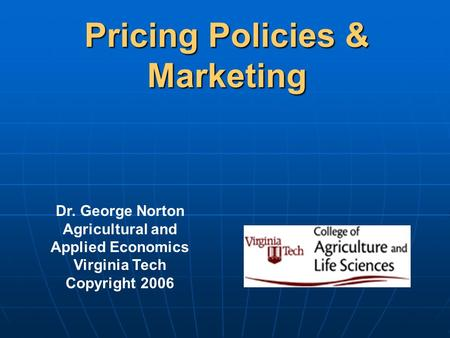 Pricing Policies & Marketing Dr. George Norton Agricultural and Applied Economics Virginia Tech Copyright 2006.