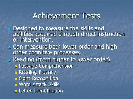 Achievement Tests Designed to measure the skills and abilities acquired through direct instruction or intervention. Can measure both lower order and high.