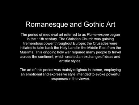 Romanesque and Gothic Art The period of medieval art referred to as Romanesque began in the 11th century. The Christian Church was gaining tremendous.