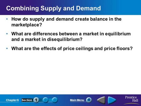 Chapter 6SectionMain Menu Combining Supply and Demand How do supply and demand create balance in the marketplace? What are differences between a market.