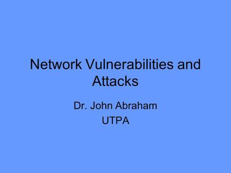 Network Vulnerabilities and Attacks Dr. John Abraham UTPA.