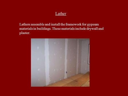 Lather Lathers assemble and install the framework for gypsum materials in buildings. These materials include drywall and plaster.
