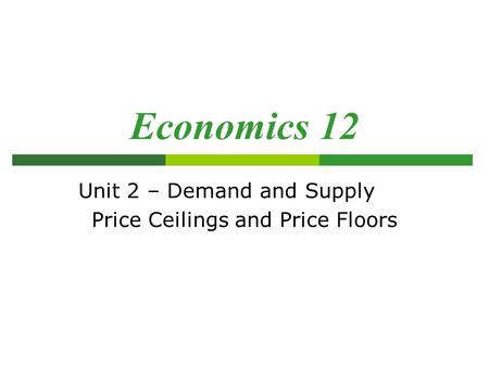 Unit 2 – Demand and Supply Price Ceilings and Price Floors