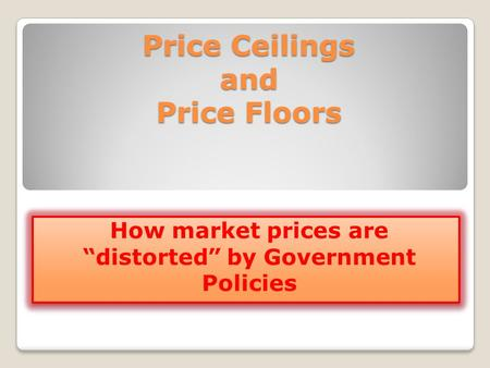 Price Ceilings and Price Floors How market prices are distorted by Government Policies.