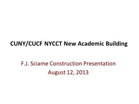 CUNY/CUCF NYCCT New Academic Building F.J. Sciame Construction Presentation August 12, 2013.