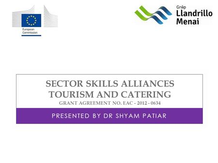 SECTOR SKILLS ALLIANCES TOURISM AND CATERING GRANT AGREEMENT NO. EAC - 2012 - 0634 PRESENTED BY DR SHYAM PATIAR.