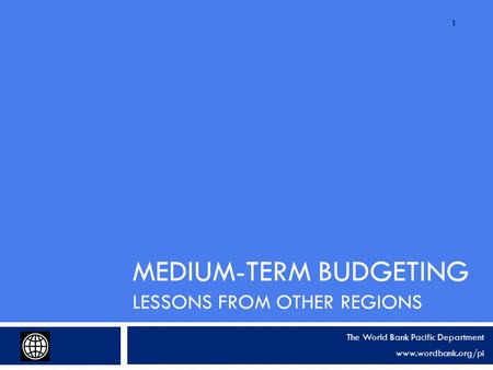 MEDIUM-TERM BUDGETING LESSONS FROM OTHER REGIONS The World Bank Pacific Department www.wordbank.org/pi 1.