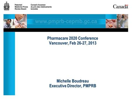 Pharmacare 2020 Conference Vancouver, Feb 26-27, 2013 Michelle Boudreau Executive Director, PMPRB.