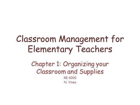 Classroom Management for Elementary Teachers Chapter 1: Organizing your Classroom and Supplies RE 4000 N. Vines.