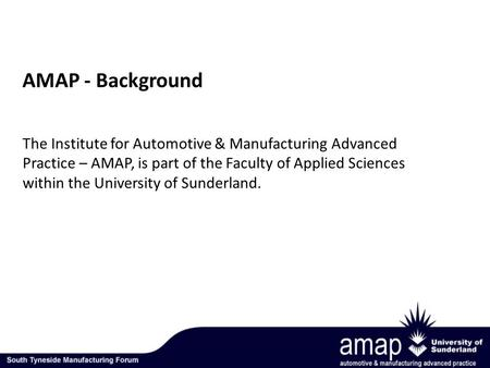 The Institute for Automotive & Manufacturing Advanced Practice – AMAP, is part of the Faculty of Applied Sciences within the University of Sunderland.