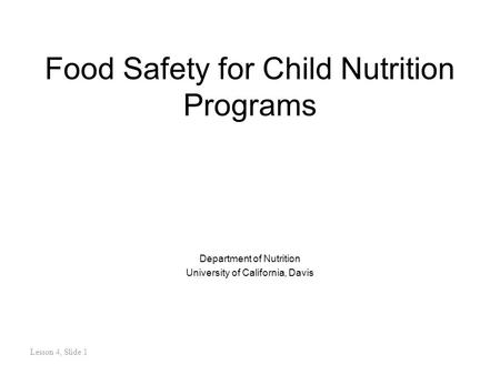 Lesson 4, Slide 1 Food Safety for Child Nutrition Programs Department of Nutrition University of California, Davis.