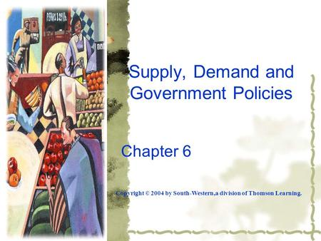Supply, Demand and Government Policies Chapter 6 Copyright © 2004 by South-Western,a division of Thomson Learning.