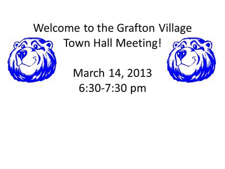 Welcome to the Grafton Village Town Hall Meeting! March 14, 2013 6:30-7:30 pm.