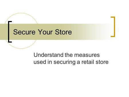 Secure Your Store Understand the measures used in securing a retail store.