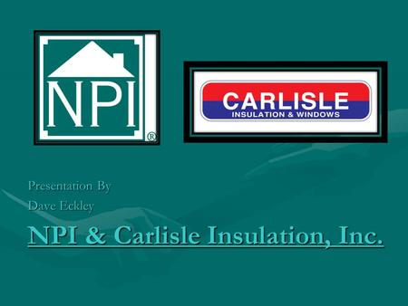 NPI & Carlisle Insulation, Inc. Presentation By Dave Eckley.