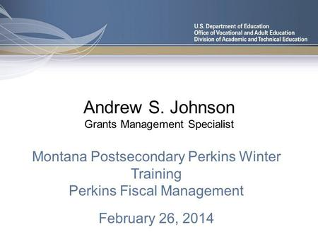 Andrew S. Johnson Grants Management Specialist Montana Postsecondary Perkins Winter Training Perkins Fiscal Management February 26, 2014.