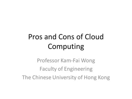 Pros and Cons of Cloud Computing Professor Kam-Fai Wong Faculty of Engineering The Chinese University of Hong Kong.
