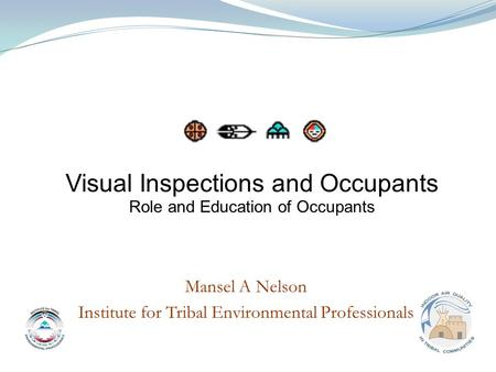 Mansel A Nelson Institute for Tribal Environmental Professionals Visual Inspections and Occupants Role and Education of Occupants.