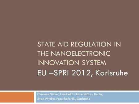 STATE AID REGULATION IN THE NANOELECTRONIC INNOVATION SYSTEM EU –SPRI 2012, Karlsruhe Clemens Blümel, Humboldt-Universität zu Berlin, Sven Wydra, Fraunhofer.