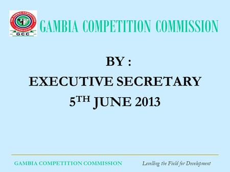 GAMBIA COMPETITION COMMISSION GAMBIA COMPETITION COMMISSION Levelling the Field for Development BY : EXECUTIVE SECRETARY 5 TH JUNE 2013.