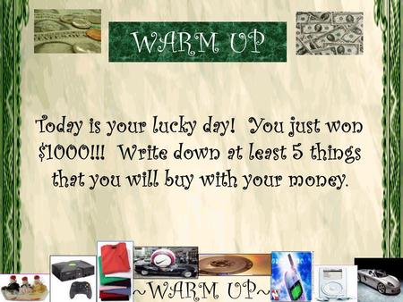 Today is your lucky day! You just won $1000!!! Write down at least 5 things that you will buy with your money. ~WARM UP~ WARM UP.