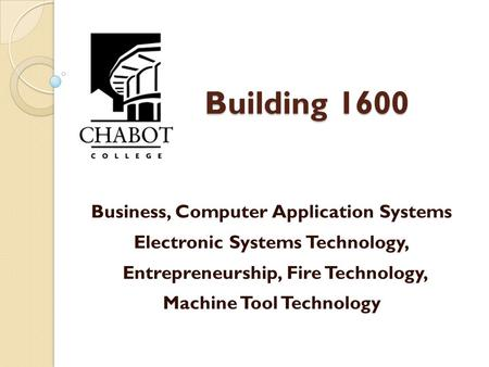 Building 1600 Business, Computer Application Systems Electronic Systems Technology, Entrepreneurship, Fire Technology, Machine Tool Technology.