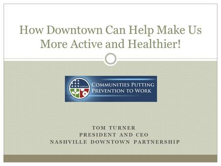 TOM TURNER PRESIDENT AND CEO NASHVILLE DOWNTOWN PARTNERSHIP How Downtown Can Help Make Us More Active and Healthier!