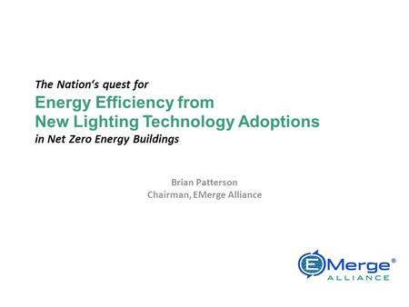 The Nations quest for Energy Efficiency from New <strong>Lighting</strong> Technology Adoptions in Net Zero Energy Buildings Brian Patterson Chairman, EMerge Alliance EMerge.