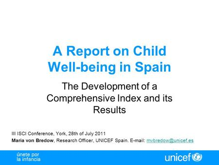 A Report on Child Well-being in Spain The Development of a Comprehensive Index and its Results III ISCI Conference, York, 28th of July 2011 Maria von Bredow,
