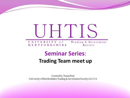 Seminar Series: Trading Team meet up Created by Tunia Paul University of Hertfordshire Trading & Investment Society 2013/14.
