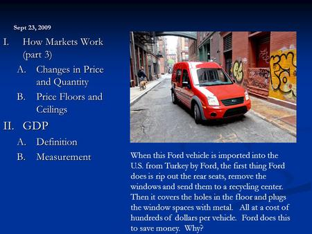 Sept 23, 2009 I. How Markets Work (part 3) A.Changes in Price and Quantity B.Price Floors and Ceilings II. GDP A.Definition B.Measurement When this Ford.