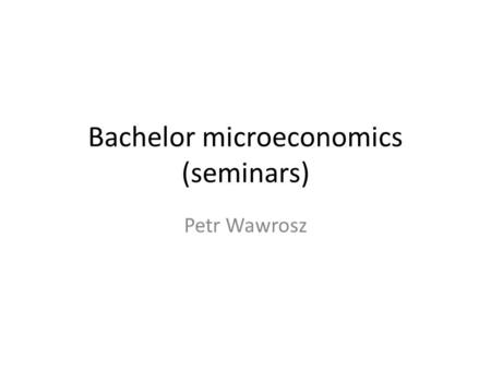 Bachelor microeconomics (seminars) Petr Wawrosz. The demand side of the Market The demand curve: Relationship between price (independent variable, vertical.