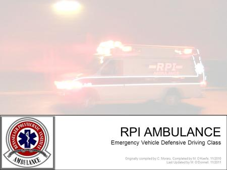 RPI AMBULANCE Emergency Vehicle Defensive Driving Class Originally compiled by C. Moraru, Completed by M. OKeefe, 11/2010 Last Updated by M. ODonnell,