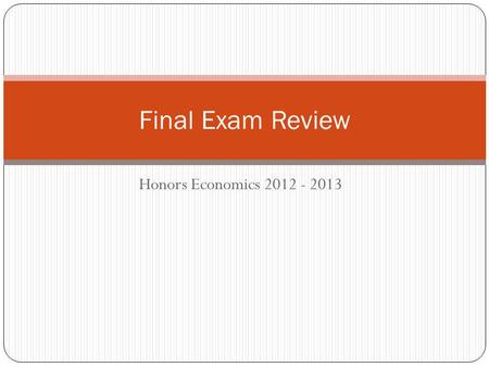 Final Exam Review Honors Economics 2012 - 2013.