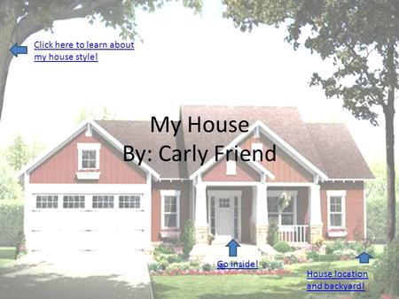 My House By: Carly Friend Go inside! Click here to learn about my house style! House location and backyard!