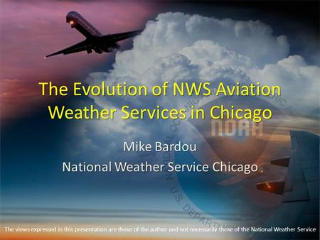 The Evolution of NWS Aviation Weather Services in Chicago Mike Bardou National Weather Service Chicago The views expressed in this presentation are those.