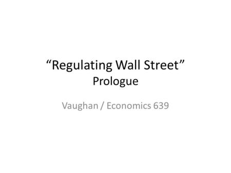 Regulating Wall Street Prologue Vaughan / Economics 639.